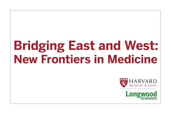 Bridging East and West: New Frontiers in Medicine - Longwood Seminars